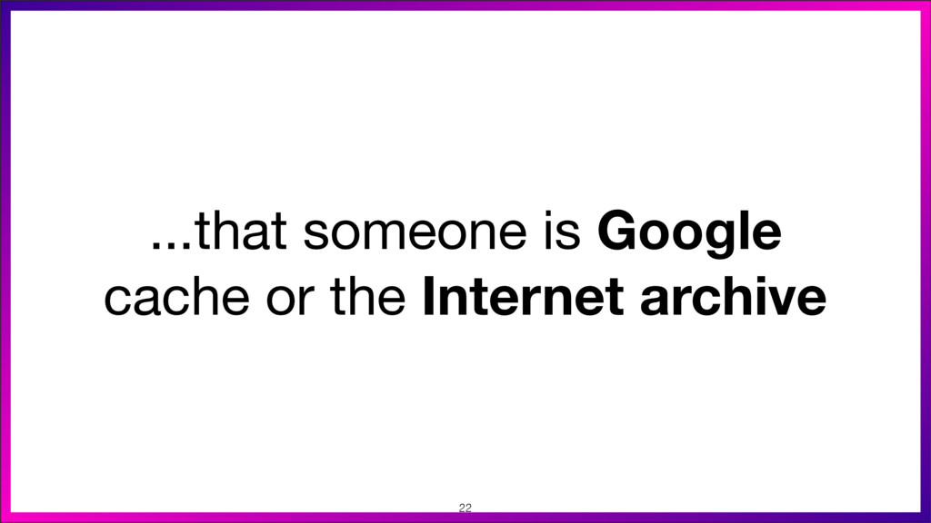 ...that someone is Google cache or the Internet...