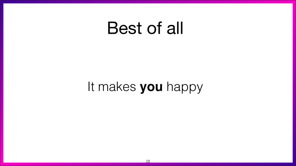 Best of all  It makes you happy 28