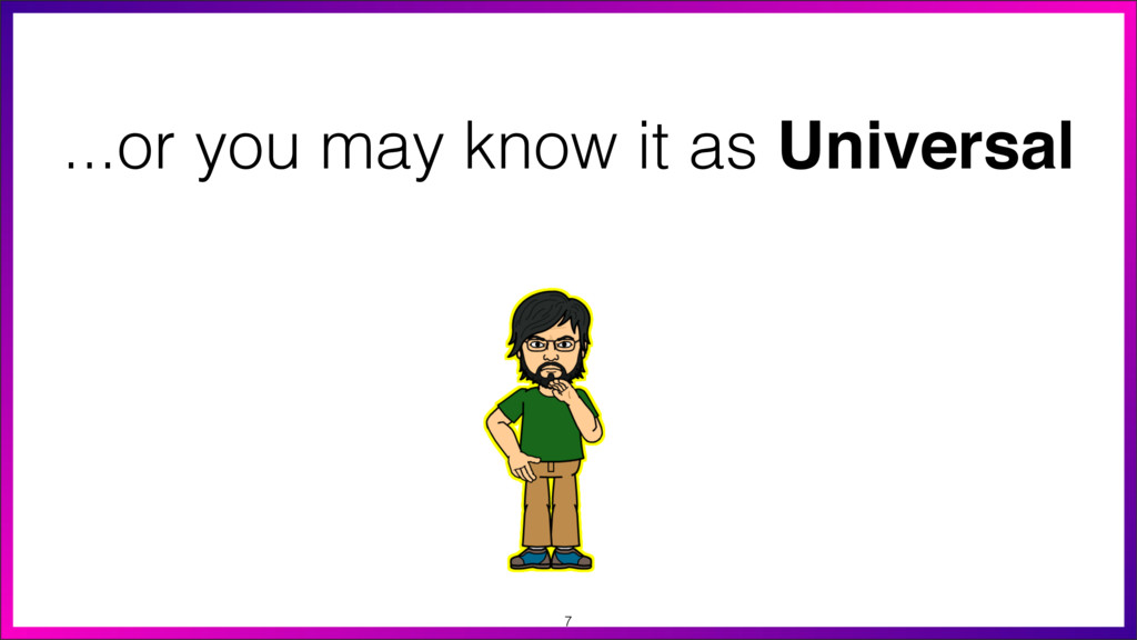 7 ...or you may know it as Universal