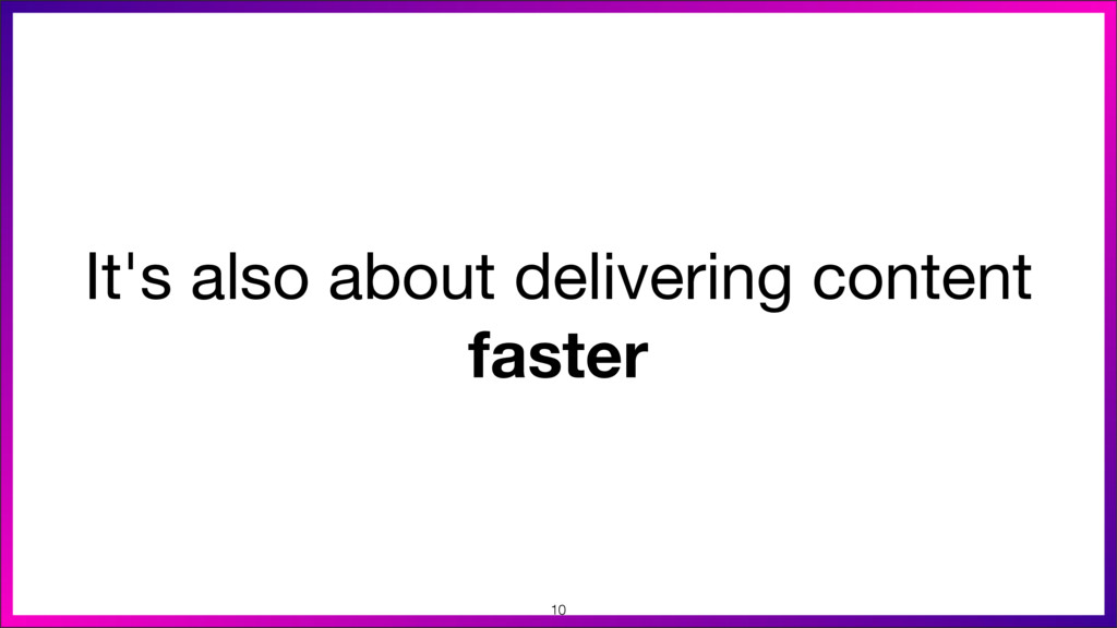 It's also about delivering content faster 10