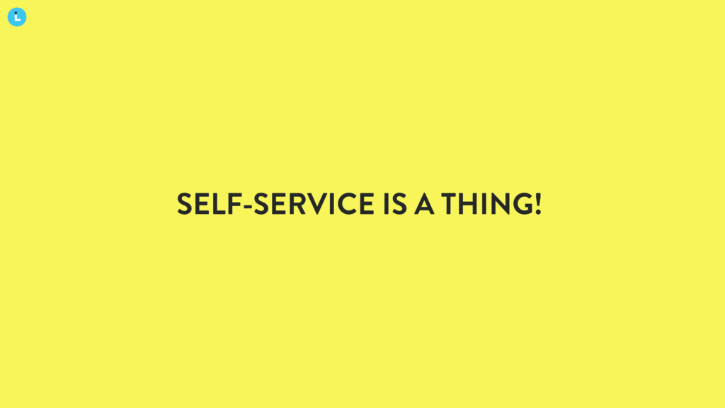 SELF-SERVICE IS A THING!