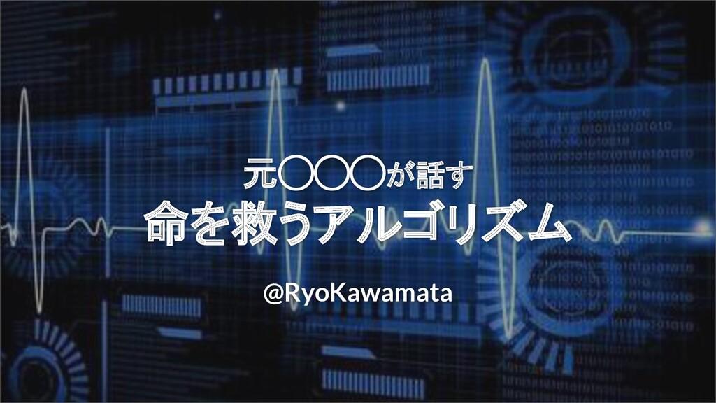 元◯◯◯が話す 命を救うアルゴリズム @RyoKawamata