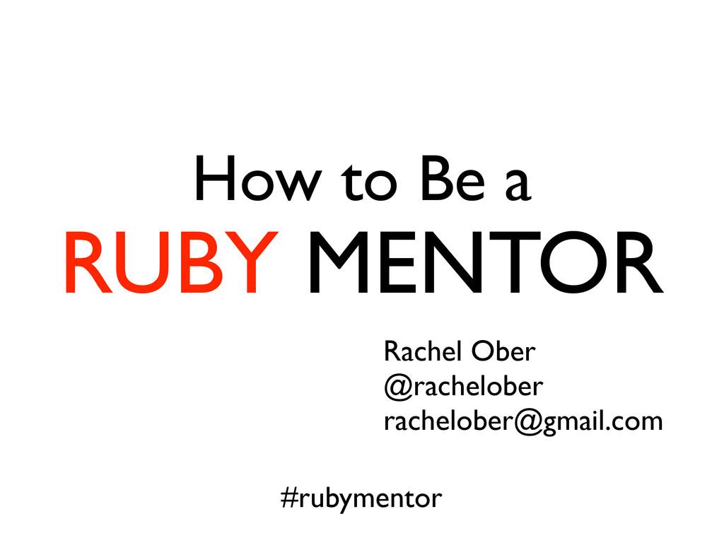 How to Be a RUBY MENTOR Rachel Ober @rachelober...