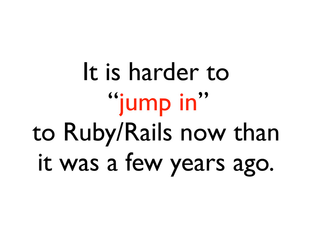 """It is harder to """"jump in"""" to Ruby/Rails now tha..."""