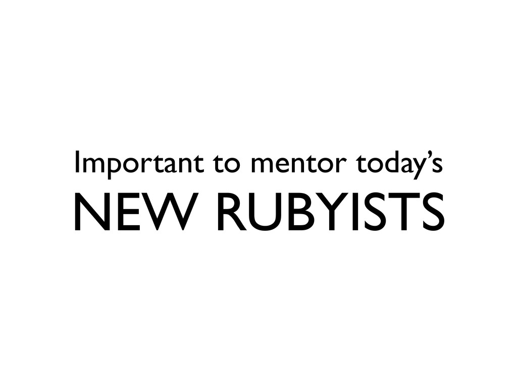 Important to mentor today's NEW RUBYISTS