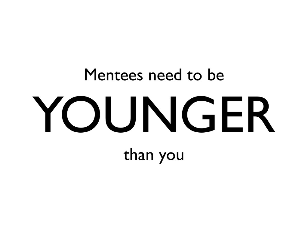 Mentees need to be YOUNGER than you