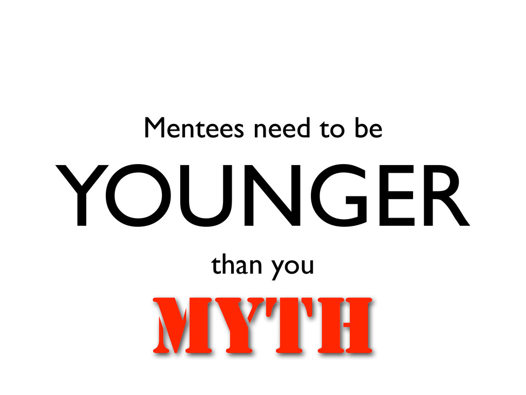 Mentees need to be YOUNGER than you MYTH