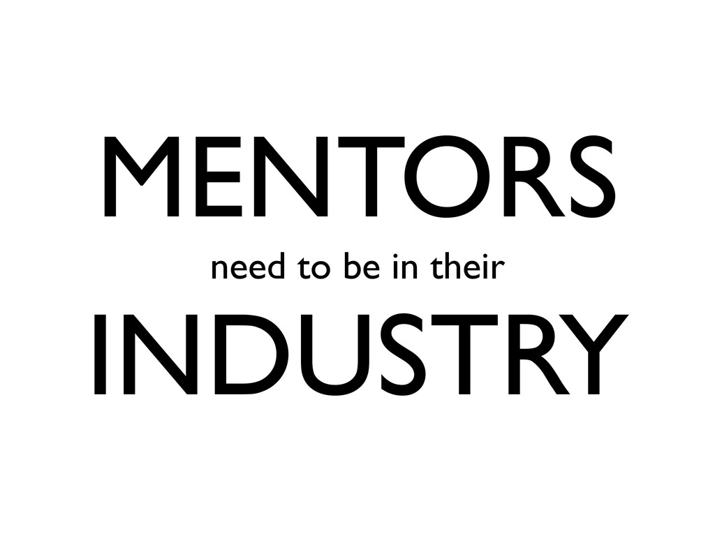 MENTORS need to be in their INDUSTRY