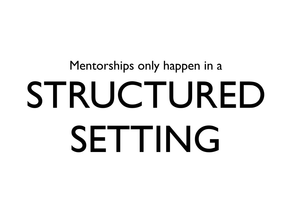 Mentorships only happen in a STRUCTURED SETTING