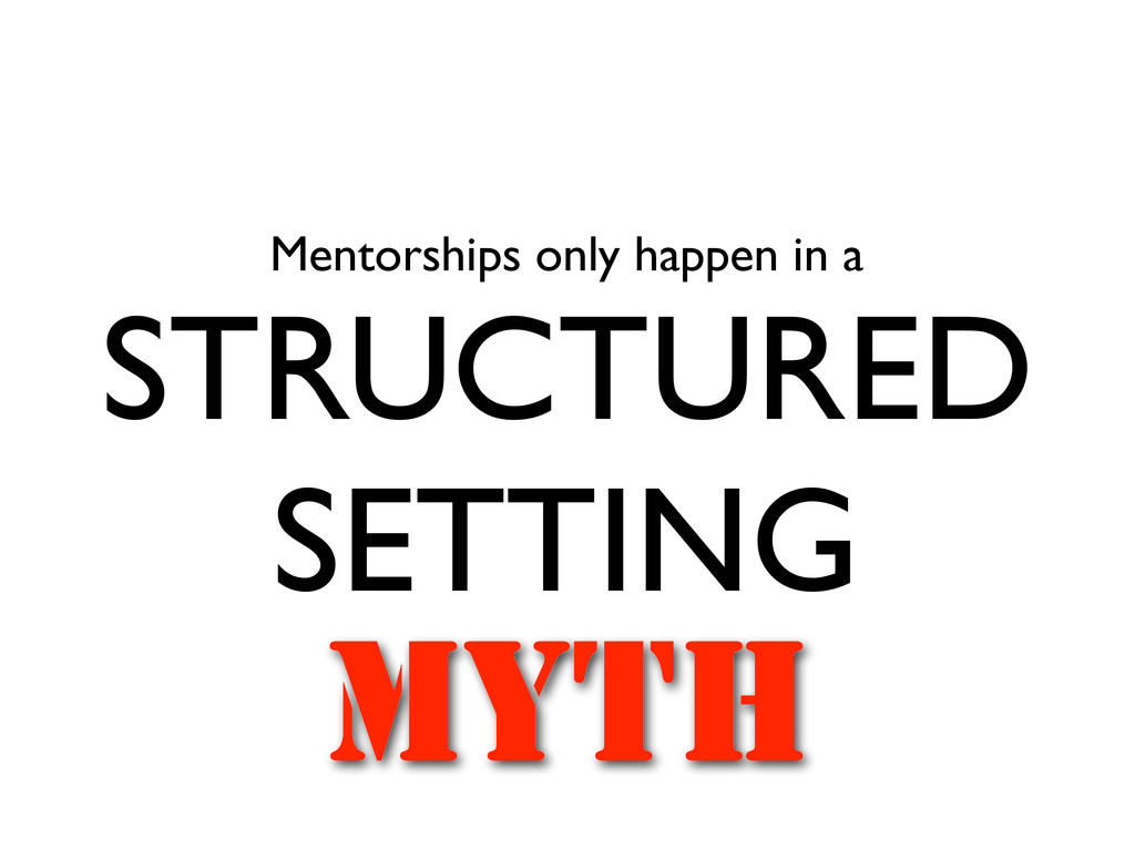 Mentorships only happen in a STRUCTURED SETTING...