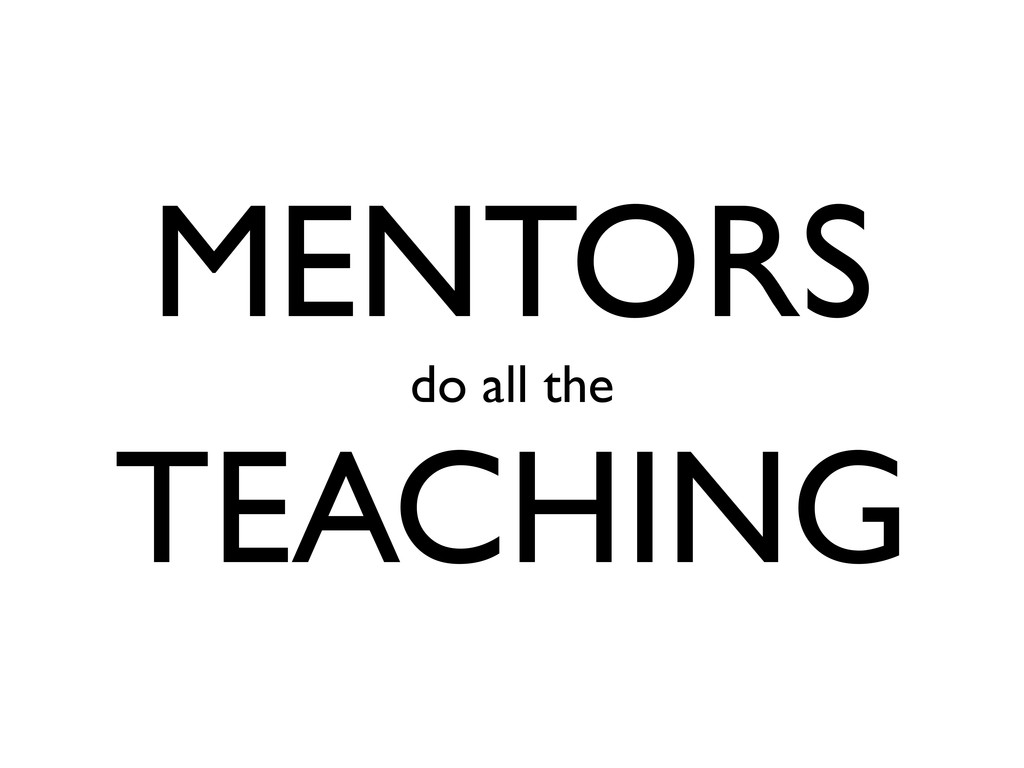 MENTORS do all the TEACHING