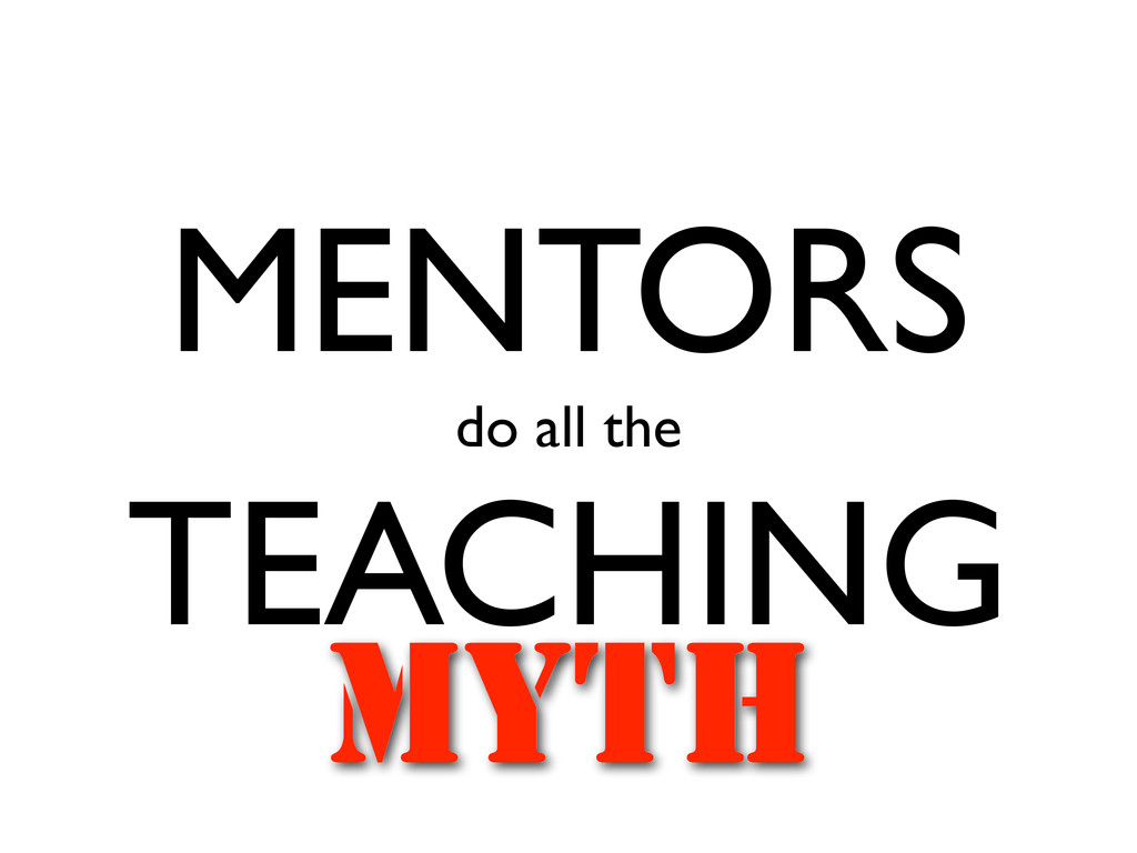 MENTORS do all the TEACHING MYTH