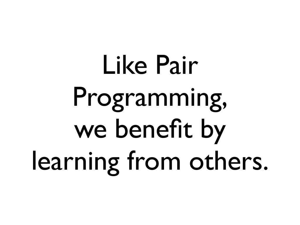 Like Pair Programming, we benefit by learning fr...