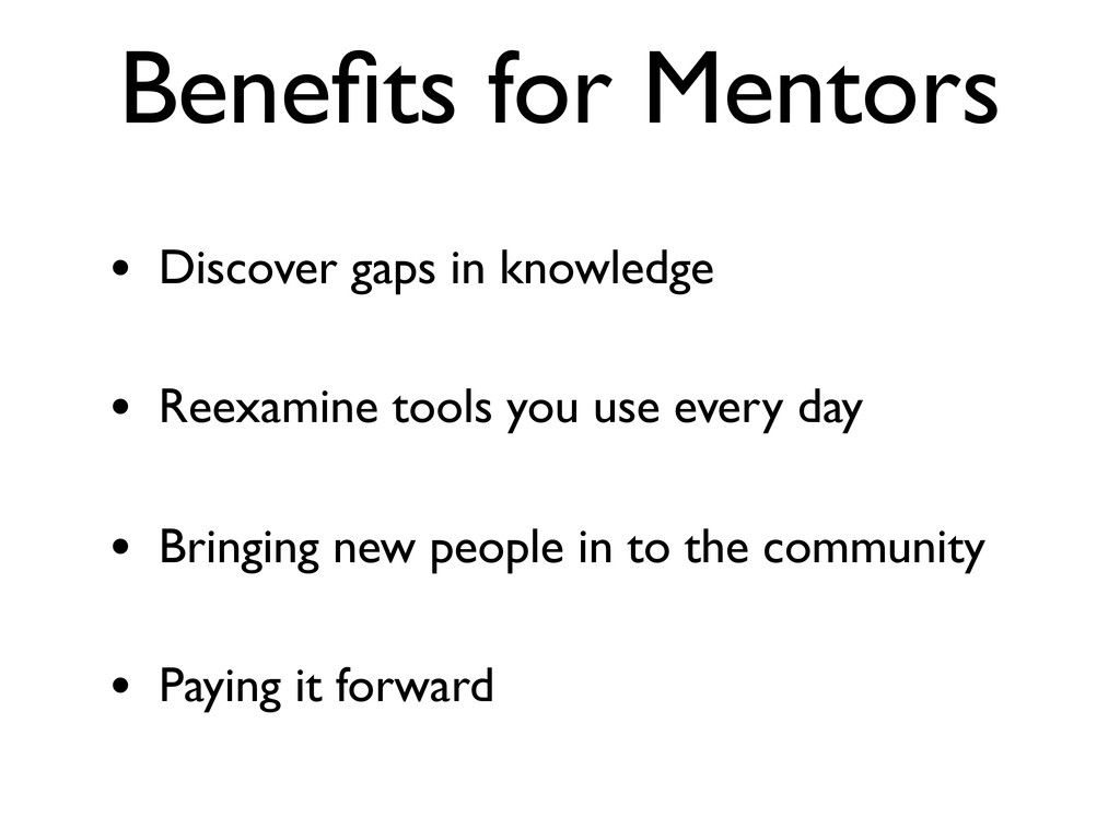 Benefits for Mentors • Discover gaps in knowledg...