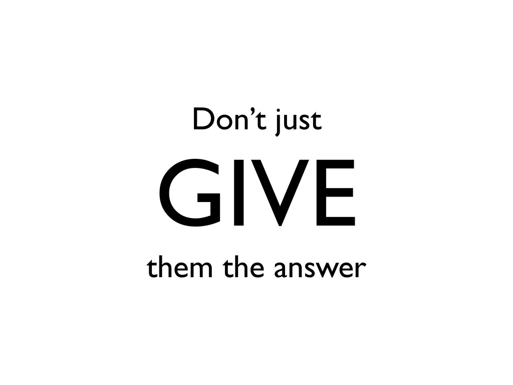 Don't just GIVE them the answer