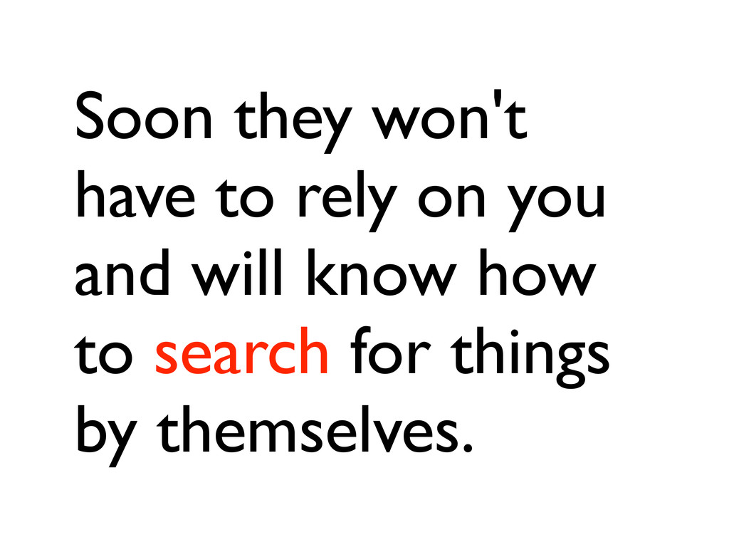 Soon they won't have to rely on you and will kn...