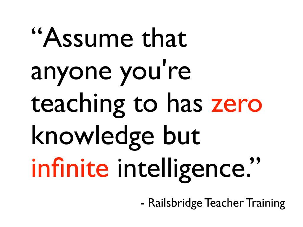 """Assume that anyone you're teaching to has zero..."