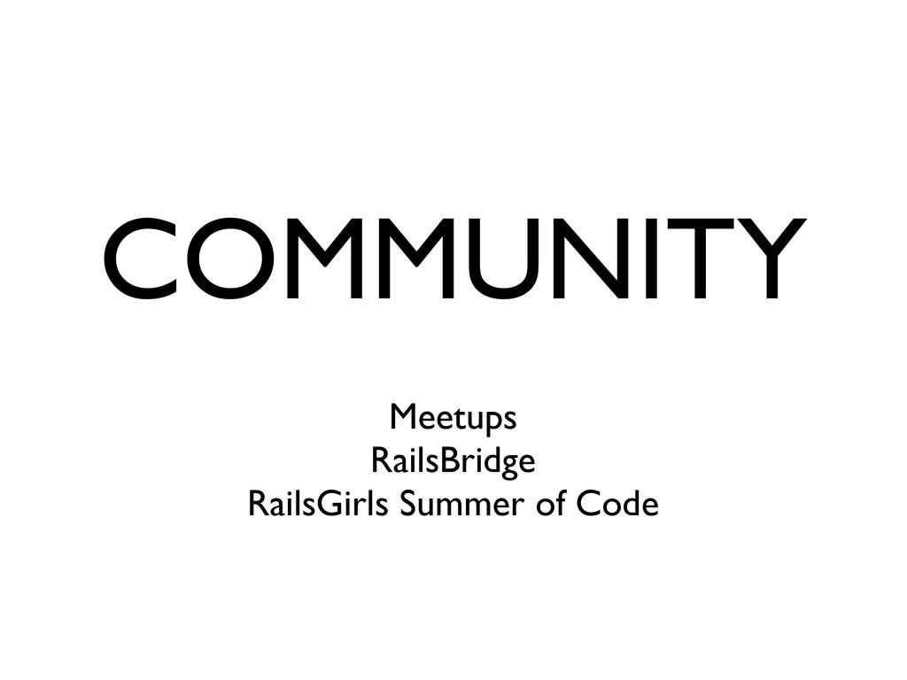 COMMUNITY Meetups RailsBridge RailsGirls Summer...