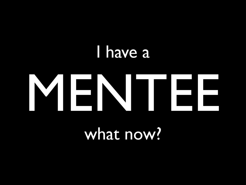 I have a MENTEE what now?