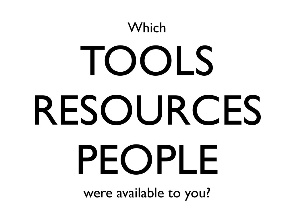 Which TOOLS RESOURCES PEOPLE were available to ...