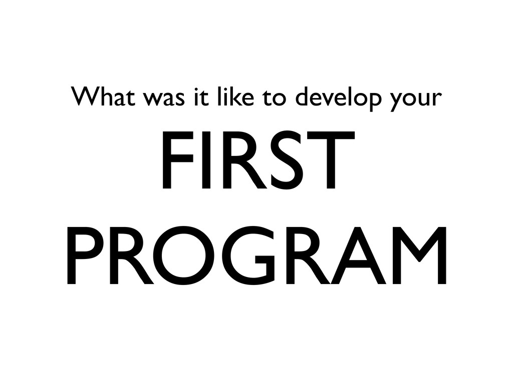 What was it like to develop your FIRST PROGRAM