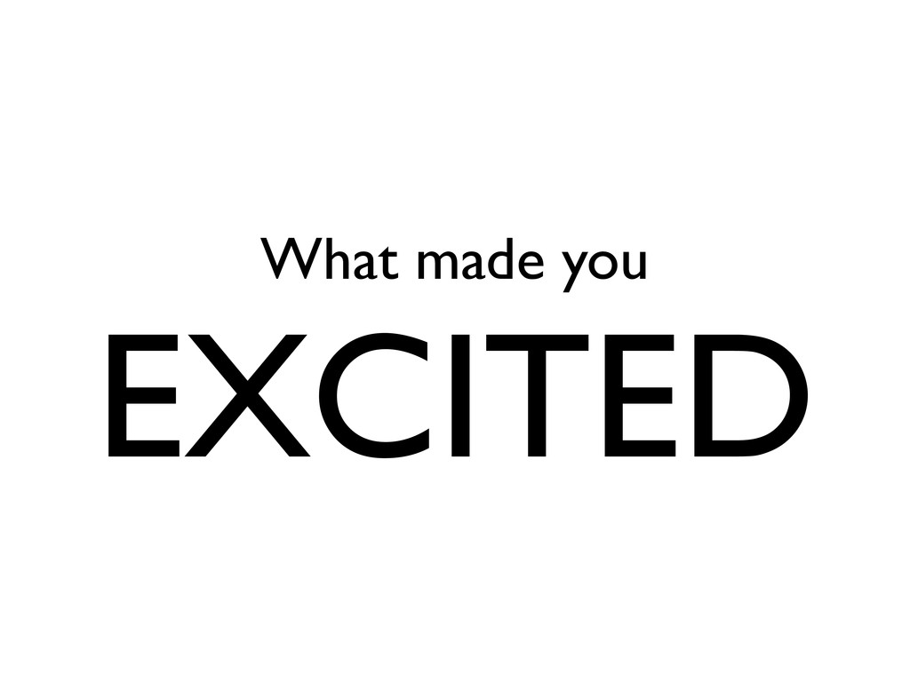 What made you EXCITED