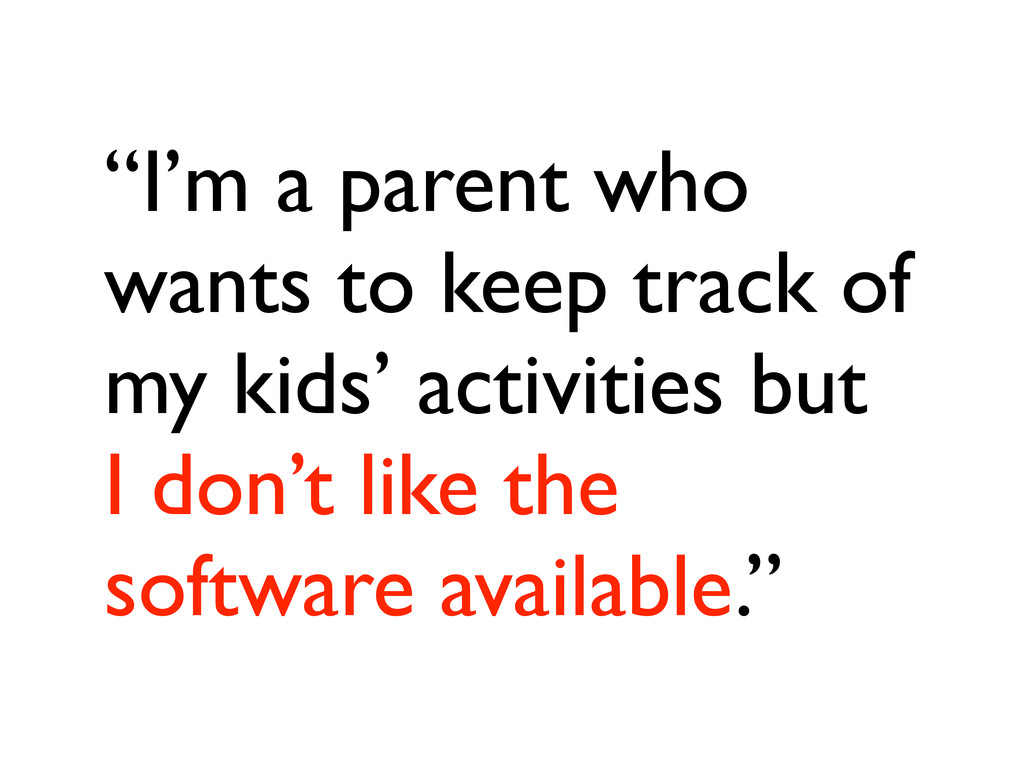 """""""I'm a parent who wants to keep track of my kid..."""