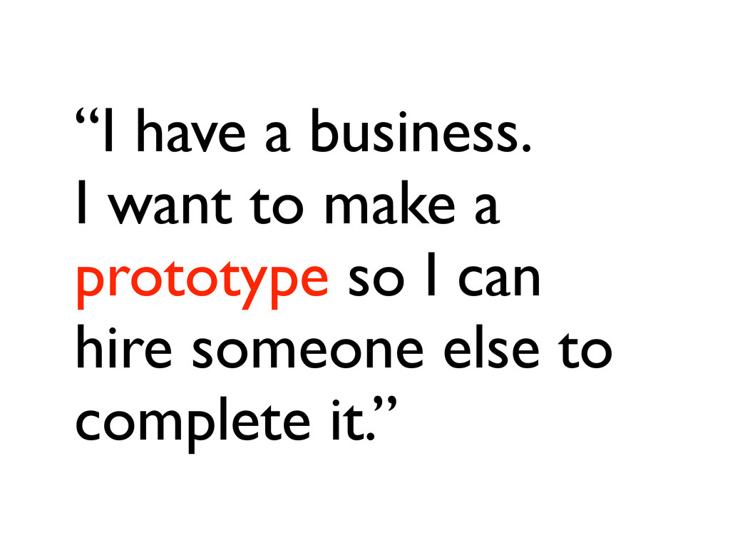 """""""I have a business. I want to make a prototype ..."""