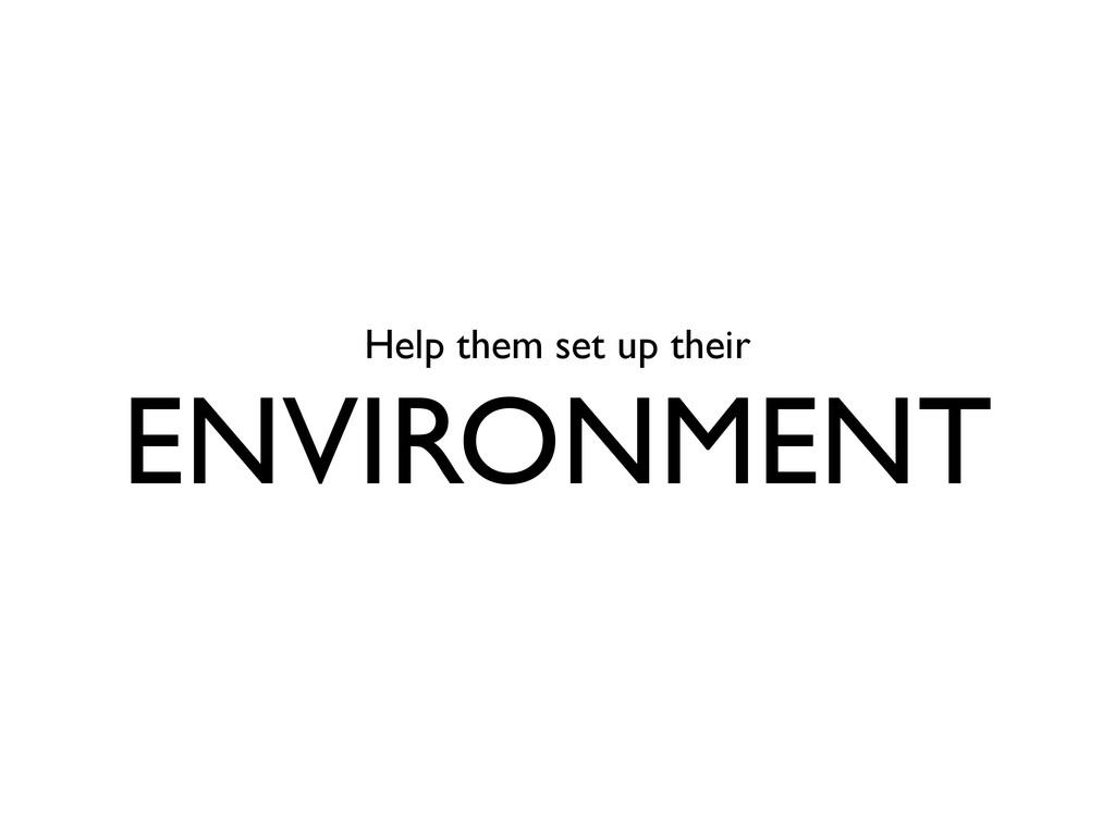 Help them set up their ENVIRONMENT