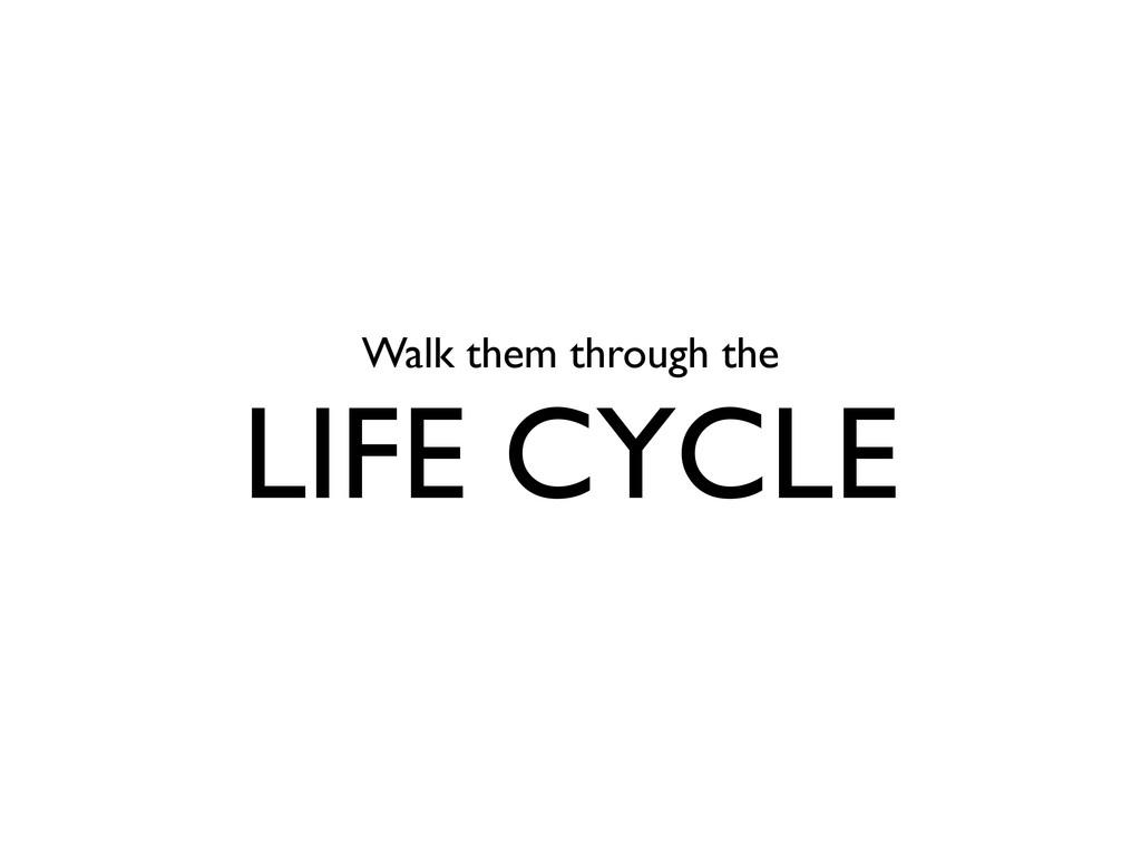 Walk them through the LIFE CYCLE