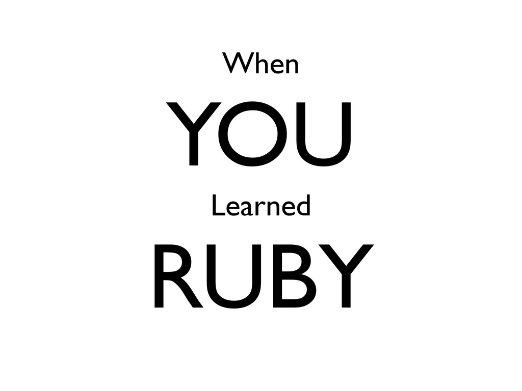 When YOU Learned RUBY