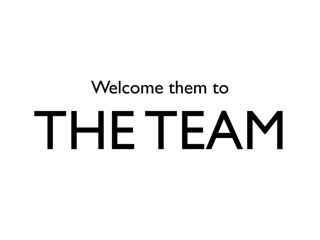 Welcome them to THE TEAM