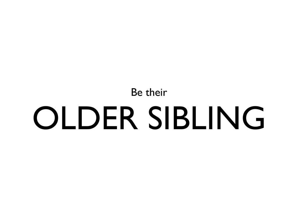 Be their OLDER SIBLING