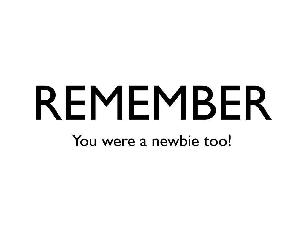 REMEMBER You were a newbie too!