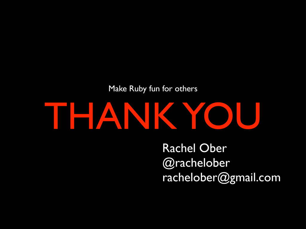 Make Ruby fun for others THANK YOU Rachel Ober ...