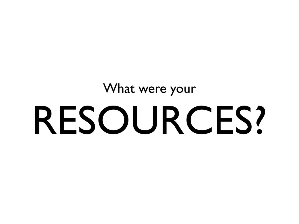 What were your RESOURCES?