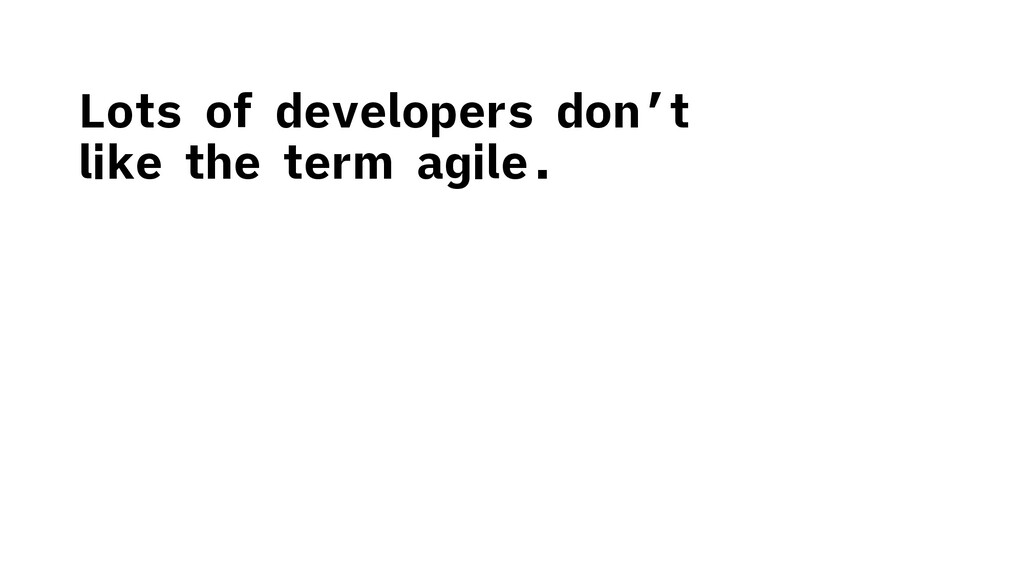 Lots of developers don't like the term agile.