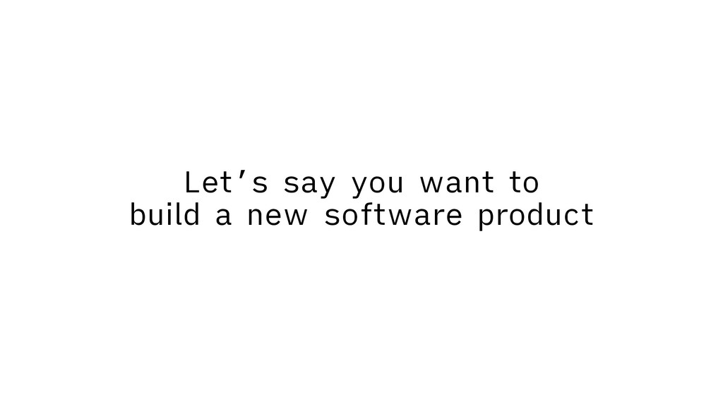 Let's say you want to build a new software prod...