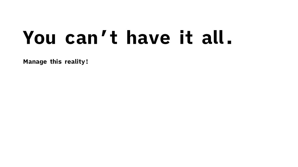 You can't have it all. Manage this reality!