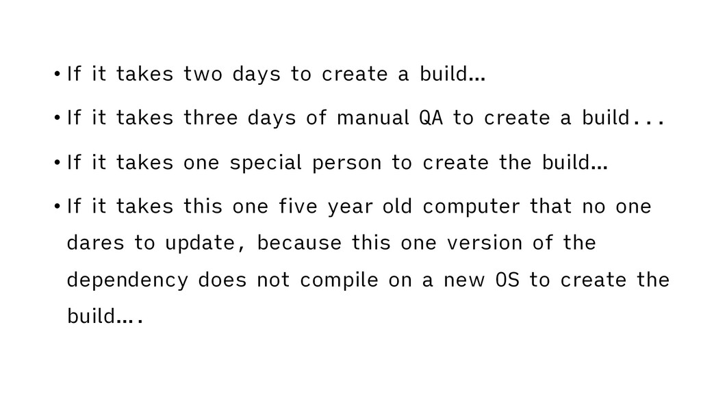 • If it takes two days to create a build… • If ...