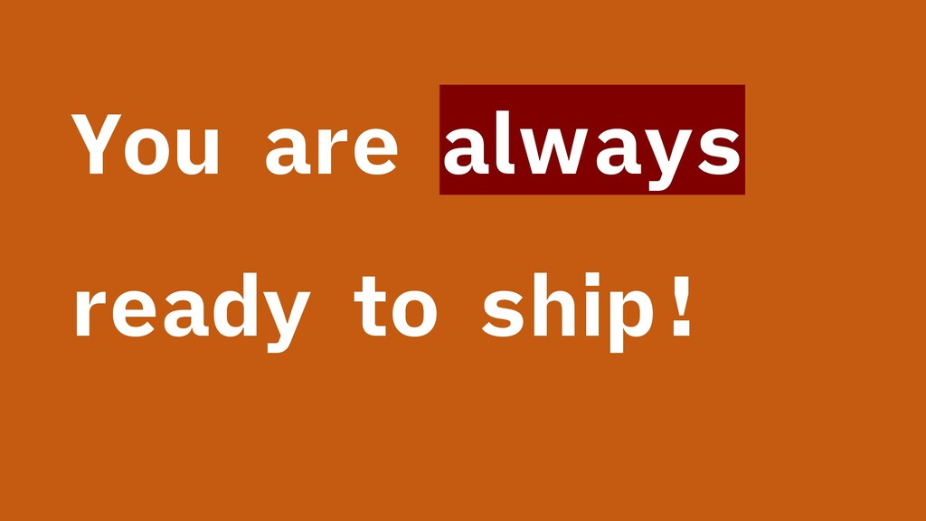 You are always ready to ship!