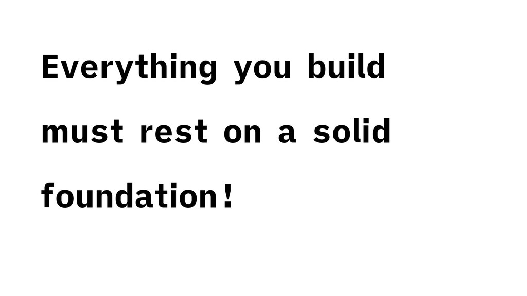 Everything you build must rest on a solid found...