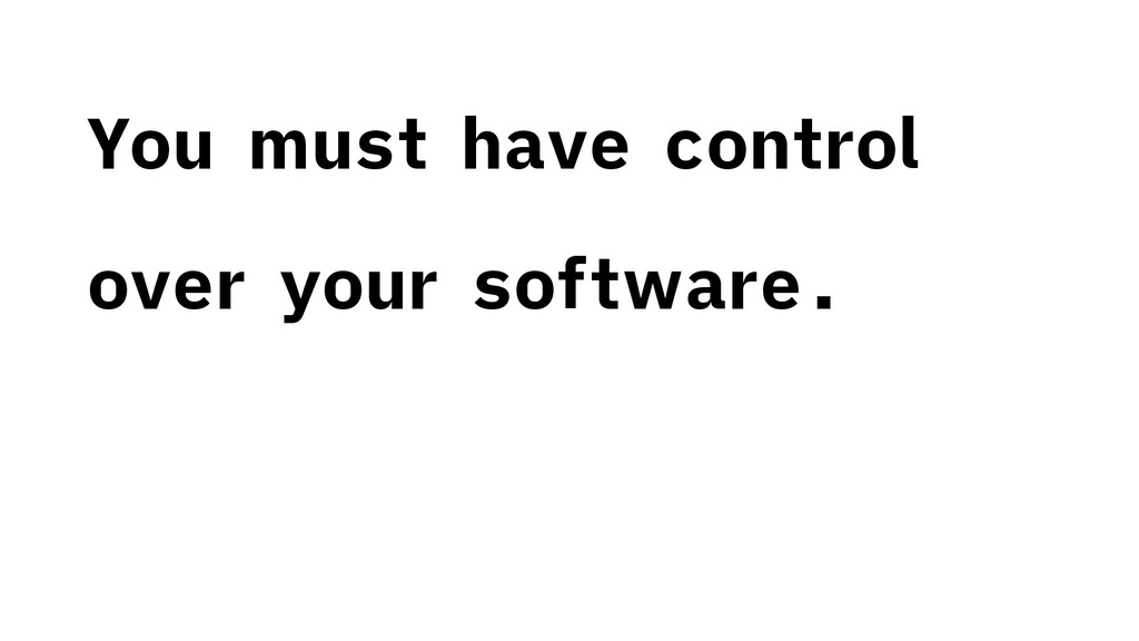 You must have control over your software.