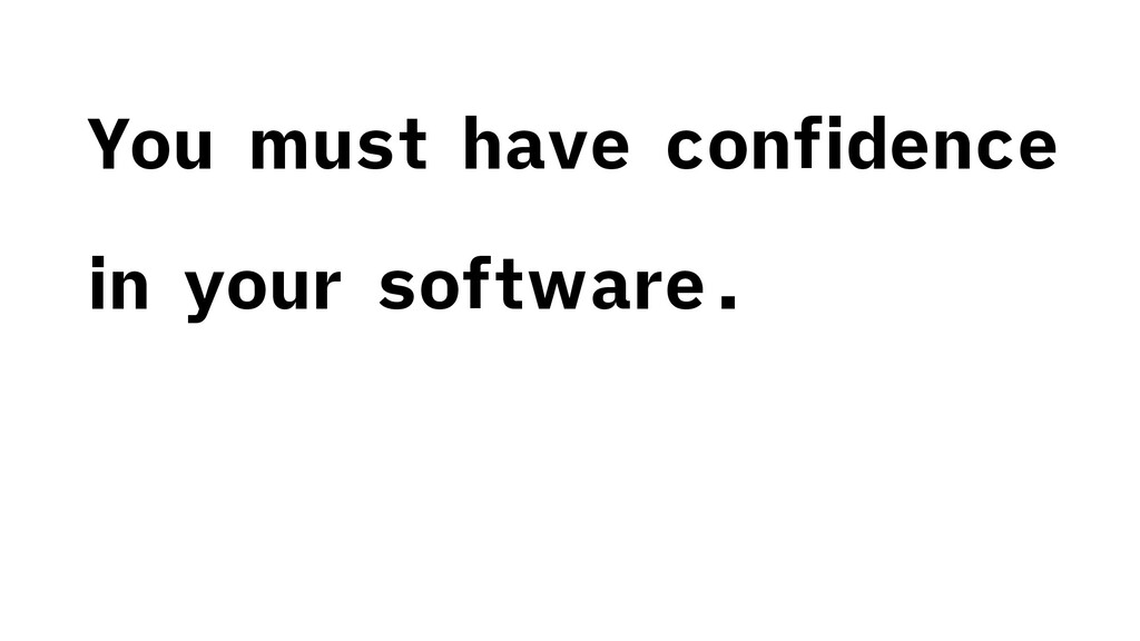 You must have confidence in your software.