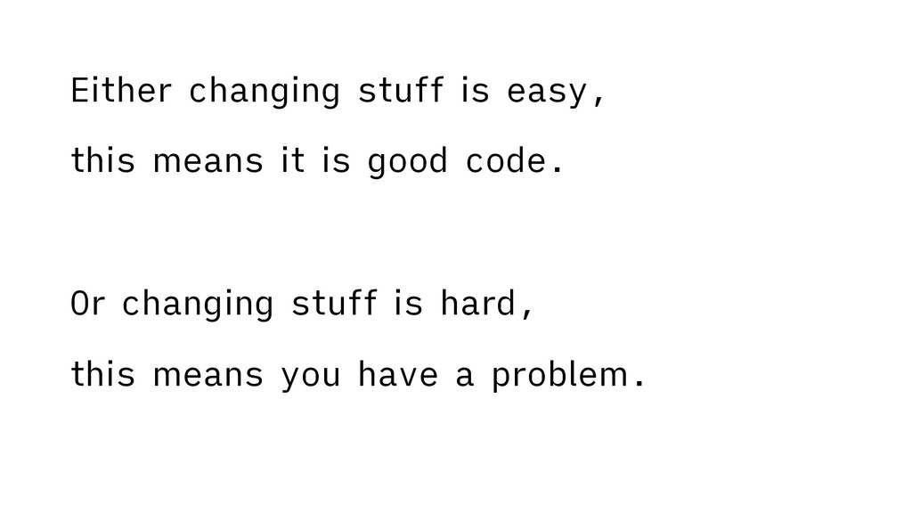 Either changing stuff is easy, this means it is...
