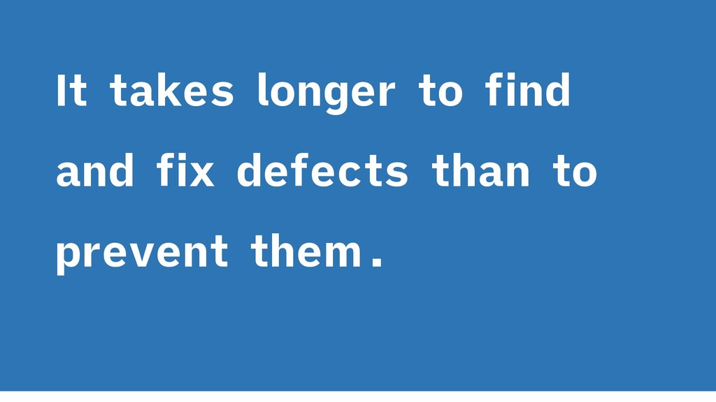 It takes longer to find and fix defects than to...