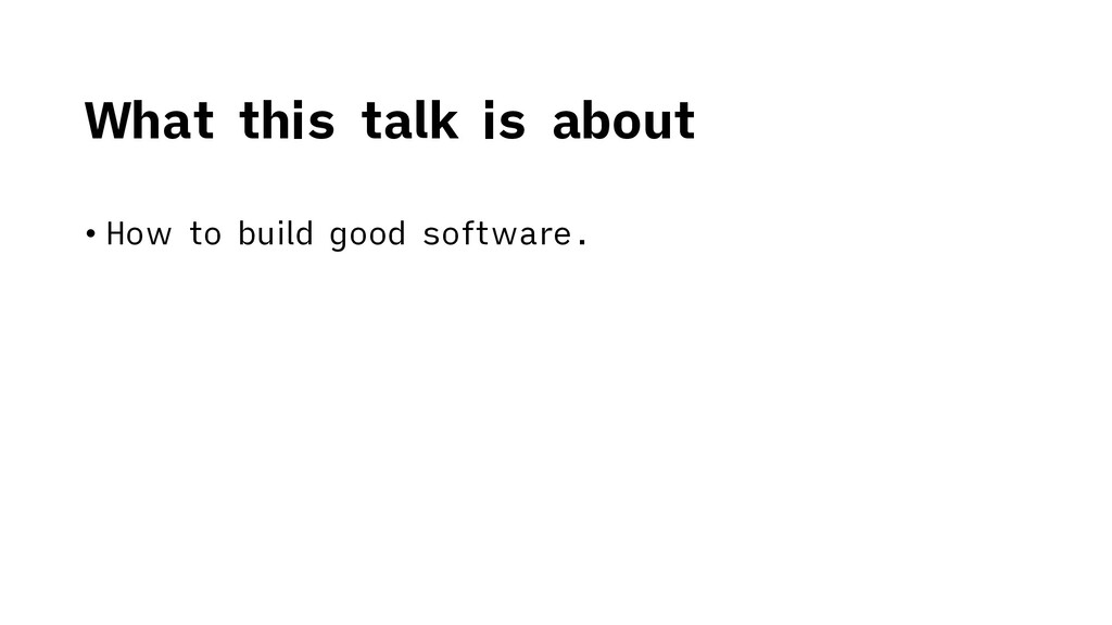 • How to build good software. What this talk is...