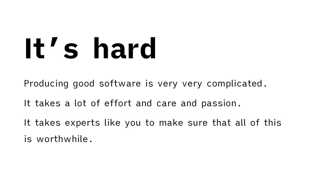 It's hard Producing good software is very very ...