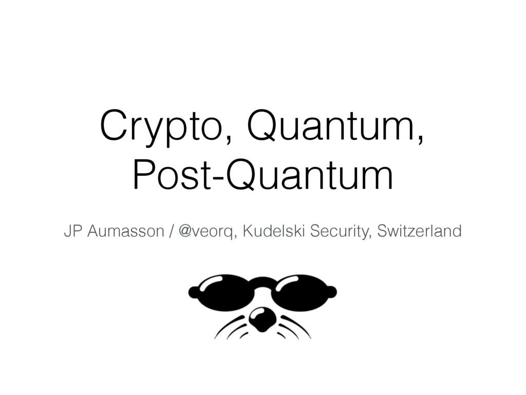 Crypto, Quantum, Post-Quantum JP Aumasson / @v...