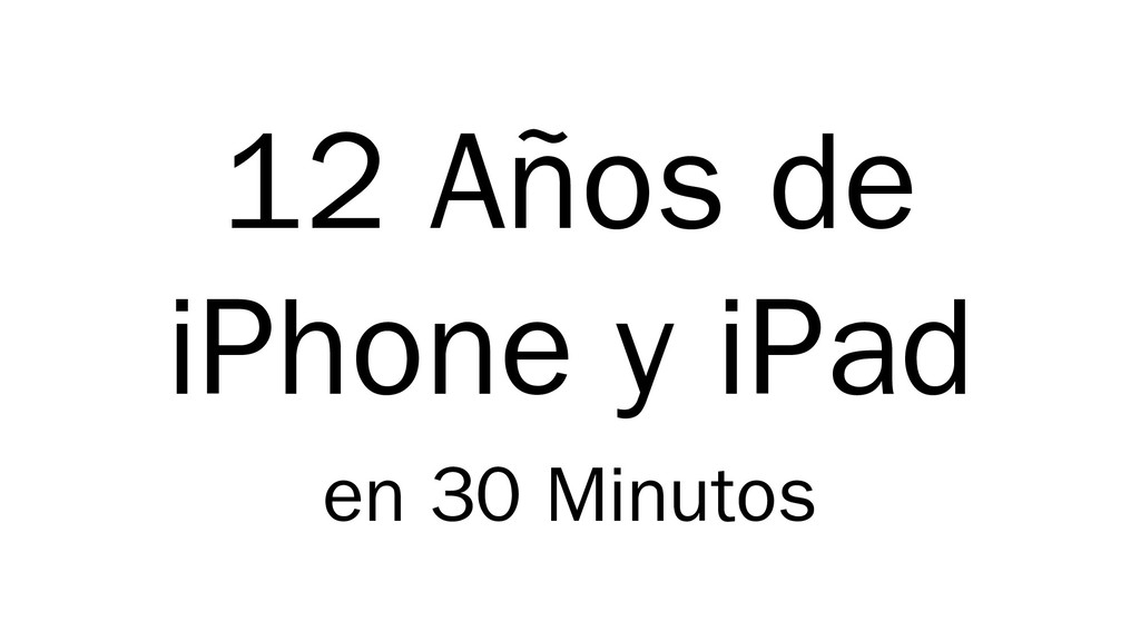 12 Años de iPhone y iPad en 30 Minutos